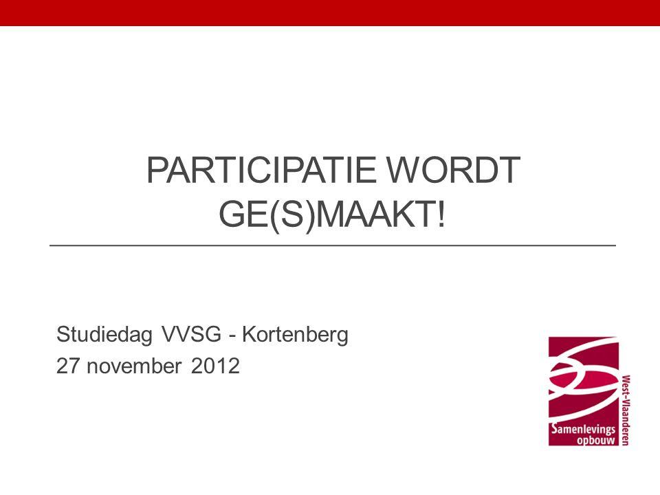 PARTICIPATIE WORDT GE(S)MAAKT! Studiedag VVSG - Kortenberg 27 november 2012