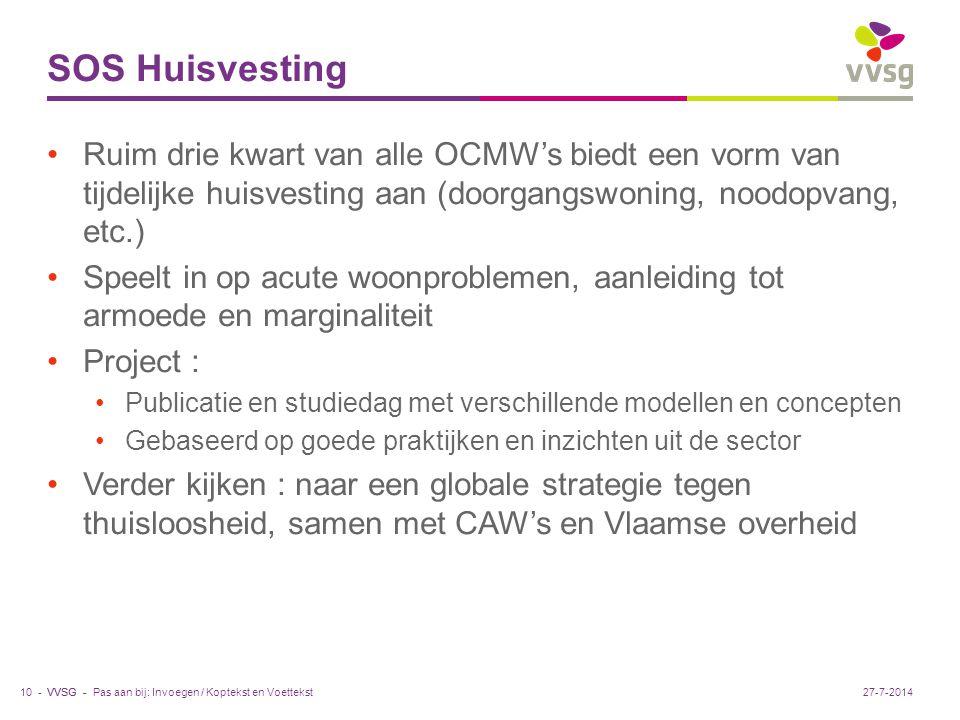 VVSG - SOS Huisvesting Ruim drie kwart van alle OCMW's biedt een vorm van tijdelijke huisvesting aan (doorgangswoning, noodopvang, etc.) Speelt in op acute woonproblemen, aanleiding tot armoede en marginaliteit Project : Publicatie en studiedag met verschillende modellen en concepten Gebaseerd op goede praktijken en inzichten uit de sector Verder kijken : naar een globale strategie tegen thuisloosheid, samen met CAW's en Vlaamse overheid Pas aan bij: Invoegen / Koptekst en Voettekst10 -27-7-2014