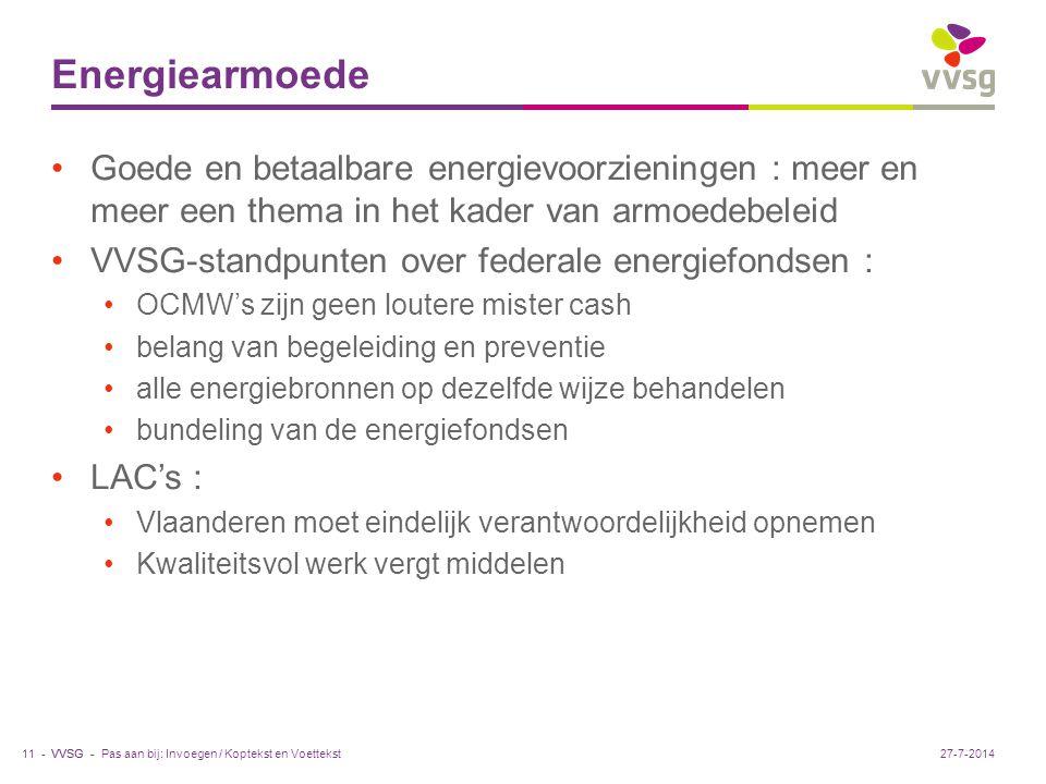 VVSG - Energiearmoede Goede en betaalbare energievoorzieningen : meer en meer een thema in het kader van armoedebeleid VVSG-standpunten over federale energiefondsen : OCMW's zijn geen loutere mister cash belang van begeleiding en preventie alle energiebronnen op dezelfde wijze behandelen bundeling van de energiefondsen LAC's : Vlaanderen moet eindelijk verantwoordelijkheid opnemen Kwaliteitsvol werk vergt middelen Pas aan bij: Invoegen / Koptekst en Voettekst11 -27-7-2014