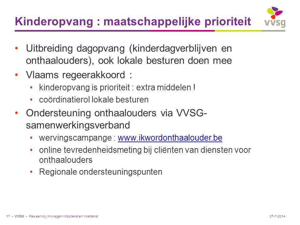 VVSG - Kinderopvang : maatschappelijke prioriteit Uitbreiding dagopvang (kinderdagverblijven en onthaalouders), ook lokale besturen doen mee Vlaams regeerakkoord : kinderopvang is prioriteit : extra middelen .