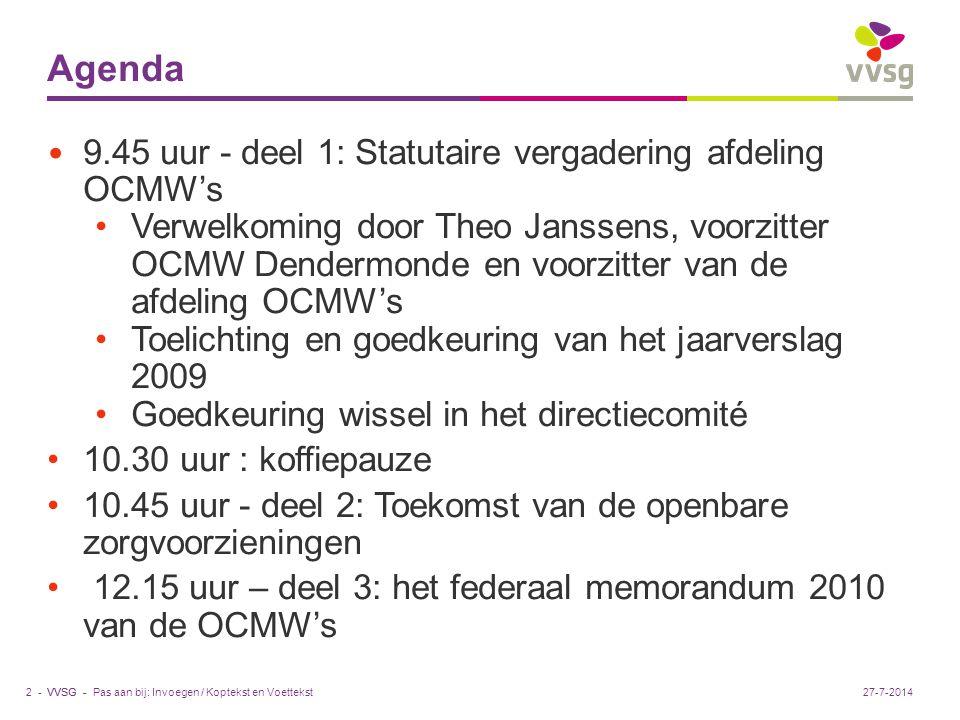 VVSG - Agenda 9.45 uur - deel 1: Statutaire vergadering afdeling OCMW's Verwelkoming door Theo Janssens, voorzitter OCMW Dendermonde en voorzitter van de afdeling OCMW's Toelichting en goedkeuring van het jaarverslag 2009 Goedkeuring wissel in het directiecomité 10.30 uur : koffiepauze 10.45 uur - deel 2: Toekomst van de openbare zorgvoorzieningen 12.15 uur – deel 3: het federaal memorandum 2010 van de OCMW's Pas aan bij: Invoegen / Koptekst en Voettekst2 -27-7-2014