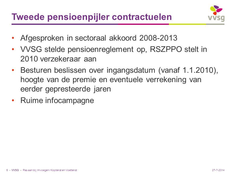 VVSG - Tweede pensioenpijler contractuelen Afgesproken in sectoraal akkoord 2008-2013 VVSG stelde pensioenreglement op, RSZPPO stelt in 2010 verzekeraar aan Besturen beslissen over ingangsdatum (vanaf 1.1.2010), hoogte van de premie en eventuele verrekening van eerder gepresteerde jaren Ruime infocampagne Pas aan bij: Invoegen / Koptekst en Voettekst5 -27-7-2014