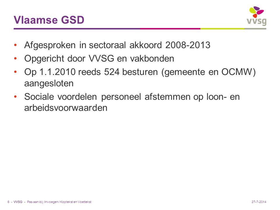 VVSG - Vlaamse GSD Afgesproken in sectoraal akkoord 2008-2013 Opgericht door VVSG en vakbonden Op 1.1.2010 reeds 524 besturen (gemeente en OCMW) aangesloten Sociale voordelen personeel afstemmen op loon- en arbeidsvoorwaarden Pas aan bij: Invoegen / Koptekst en Voettekst6 -27-7-2014