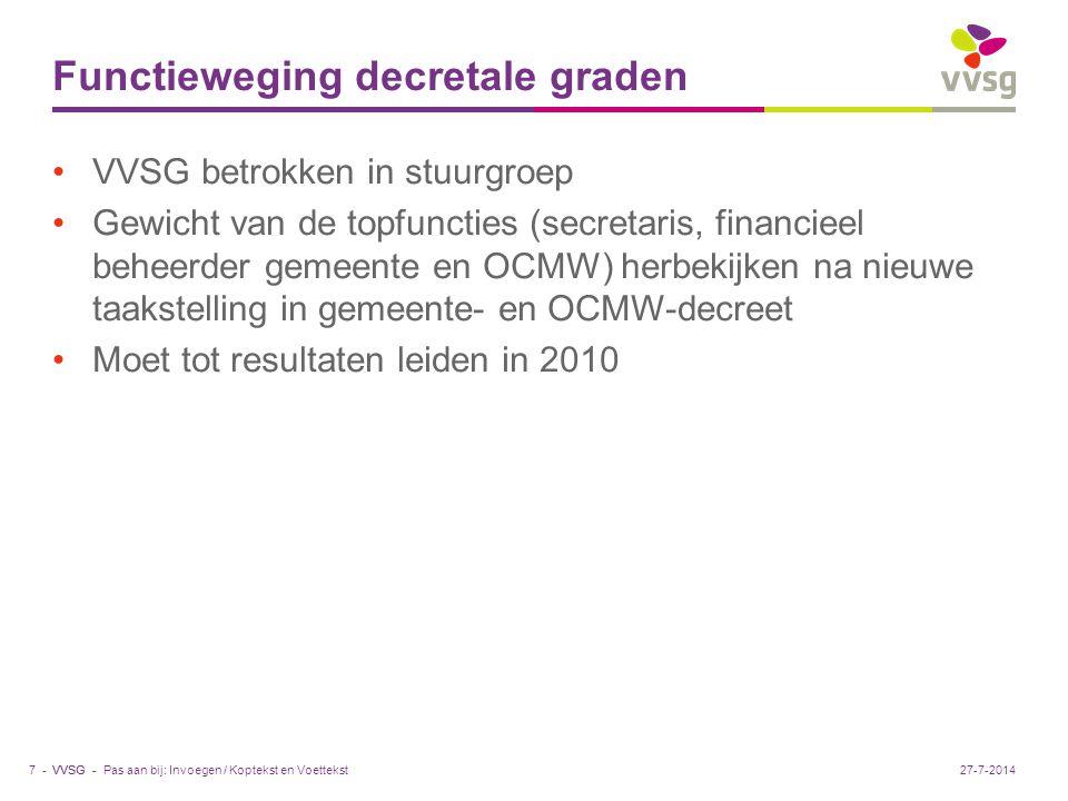 VVSG - Functieweging decretale graden VVSG betrokken in stuurgroep Gewicht van de topfuncties (secretaris, financieel beheerder gemeente en OCMW) herbekijken na nieuwe taakstelling in gemeente- en OCMW-decreet Moet tot resultaten leiden in 2010 Pas aan bij: Invoegen / Koptekst en Voettekst7 -27-7-2014