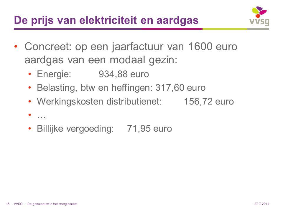 VVSG - De prijs van elektriciteit en aardgas Concreet: op een jaarfactuur van 1600 euro aardgas van een modaal gezin: Energie:934,88 euro Belasting, btw en heffingen:317,60 euro Werkingskosten distributienet:156,72 euro … Billijke vergoeding:71,95 euro De gemeenten in het energiedebat16 -27-7-2014