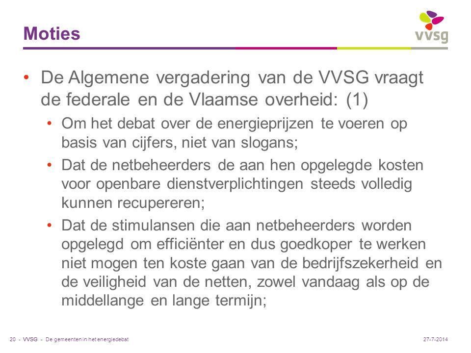VVSG - Moties De Algemene vergadering van de VVSG vraagt de federale en de Vlaamse overheid: (1) Om het debat over de energieprijzen te voeren op basis van cijfers, niet van slogans; Dat de netbeheerders de aan hen opgelegde kosten voor openbare dienstverplichtingen steeds volledig kunnen recupereren; Dat de stimulansen die aan netbeheerders worden opgelegd om efficiënter en dus goedkoper te werken niet mogen ten koste gaan van de bedrijfszekerheid en de veiligheid van de netten, zowel vandaag als op de middellange en lange termijn; De gemeenten in het energiedebat20 -27-7-2014