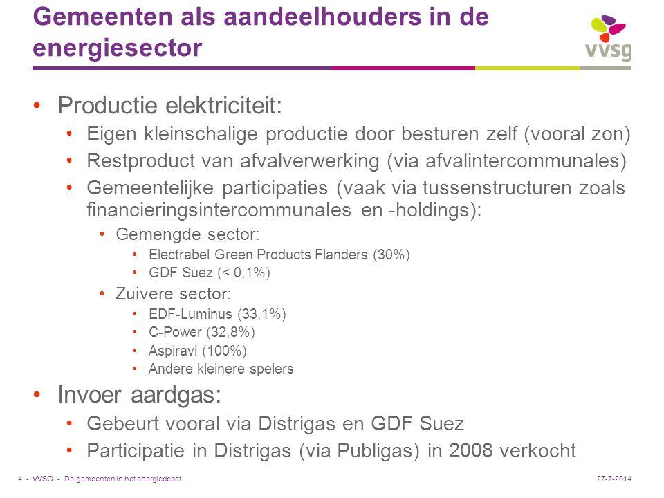 VVSG - Gemeenten als aandeelhouders in de energiesector Productie elektriciteit: Eigen kleinschalige productie door besturen zelf (vooral zon) Restproduct van afvalverwerking (via afvalintercommunales) Gemeentelijke participaties (vaak via tussenstructuren zoals financieringsintercommunales en -holdings): Gemengde sector: Electrabel Green Products Flanders (30%) GDF Suez (< 0,1%) Zuivere sector: EDF-Luminus (33,1%) C-Power (32,8%) Aspiravi (100%) Andere kleinere spelers Invoer aardgas: Gebeurt vooral via Distrigas en GDF Suez Participatie in Distrigas (via Publigas) in 2008 verkocht De gemeenten in het energiedebat4 -27-7-2014