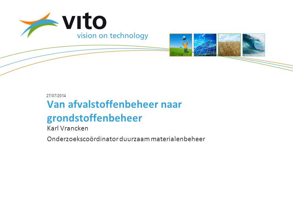 27/07/2014 Van afvalstoffenbeheer naar grondstoffenbeheer Karl Vrancken Onderzoekscoördinator duurzaam materialenbeheer
