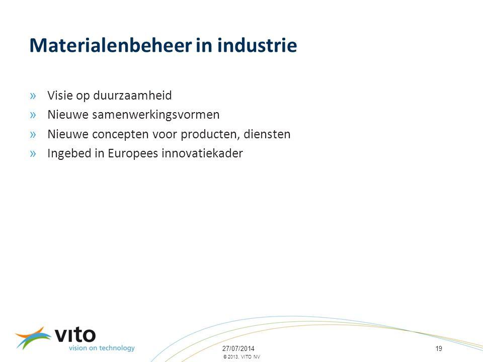 27/07/201419 © 2013, VITO NV Materialenbeheer in industrie » Visie op duurzaamheid » Nieuwe samenwerkingsvormen » Nieuwe concepten voor producten, diensten » Ingebed in Europees innovatiekader