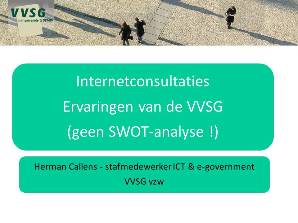 Internetconsultaties Ervaringen van de VVSG (geen SWOT-analyse !) Herman Callens - stafmedewerker ICT & e-government VVSG vzw
