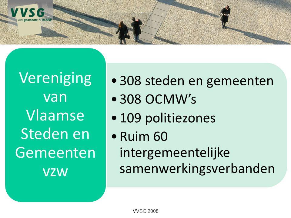 308 steden en gemeenten 308 OCMW's 109 politiezones Ruim 60 intergemeentelijke samenwerkingsverbanden Vereniging van Vlaamse Steden en Gemeenten vzw VVSG 2008