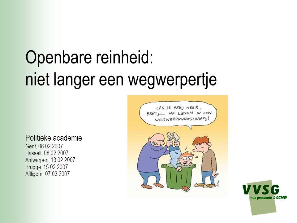 Openbare reinheid: niet langer een wegwerpertje Politieke academie Gent, 06.02.2007 Hasselt, 08.02.2007 Antwerpen, 13.02.2007 Brugge, 15.02.2007 Affligem, 07.03.2007