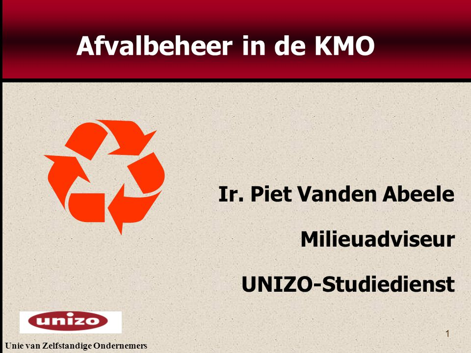 Unie van Zelfstandige Ondernemers 1 Ir. Piet Vanden Abeele Milieuadviseur UNIZO-Studiedienst Afvalbeheer in de KMO