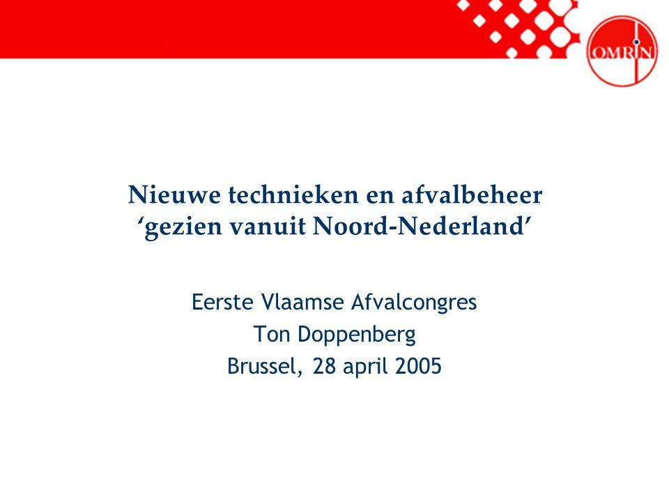 Nieuwe technieken en afvalbeheer 'gezien vanuit Noord-Nederland' Eerste Vlaamse Afvalcongres Ton Doppenberg Brussel, 28 april 2005