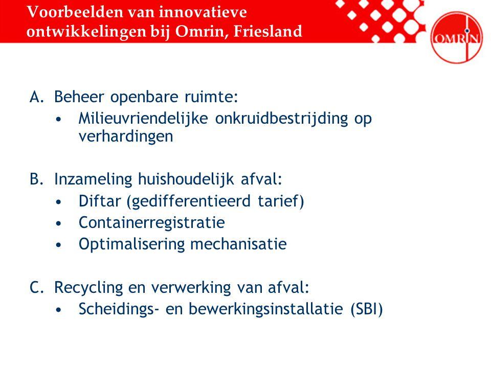 Voorbeelden van innovatieve ontwikkelingen bij Omrin, Friesland A.Beheer openbare ruimte: Milieuvriendelijke onkruidbestrijding op verhardingen B.Inzameling huishoudelijk afval: Diftar (gedifferentieerd tarief) Containerregistratie Optimalisering mechanisatie C.Recycling en verwerking van afval: Scheidings- en bewerkingsinstallatie (SBI)