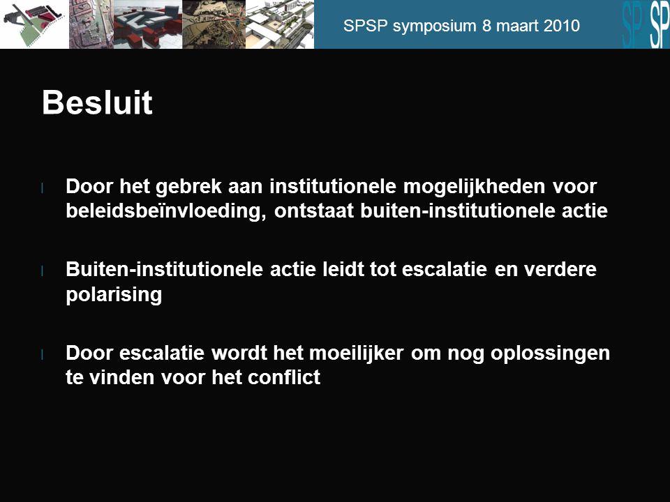 SPSP symposium 8 maart 2010 Besluit l Door het gebrek aan institutionele mogelijkheden voor beleidsbeïnvloeding, ontstaat buiten-institutionele actie l Buiten-institutionele actie leidt tot escalatie en verdere polarising l Door escalatie wordt het moeilijker om nog oplossingen te vinden voor het conflict