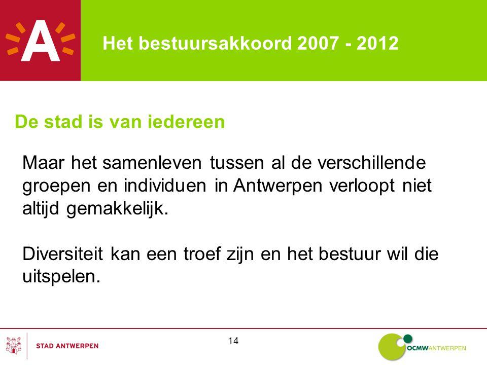 14 Het bestuursakkoord 2007 - 2012 De stad is van iedereen Maar het samenleven tussen al de verschillende groepen en individuen in Antwerpen verloopt niet altijd gemakkelijk.