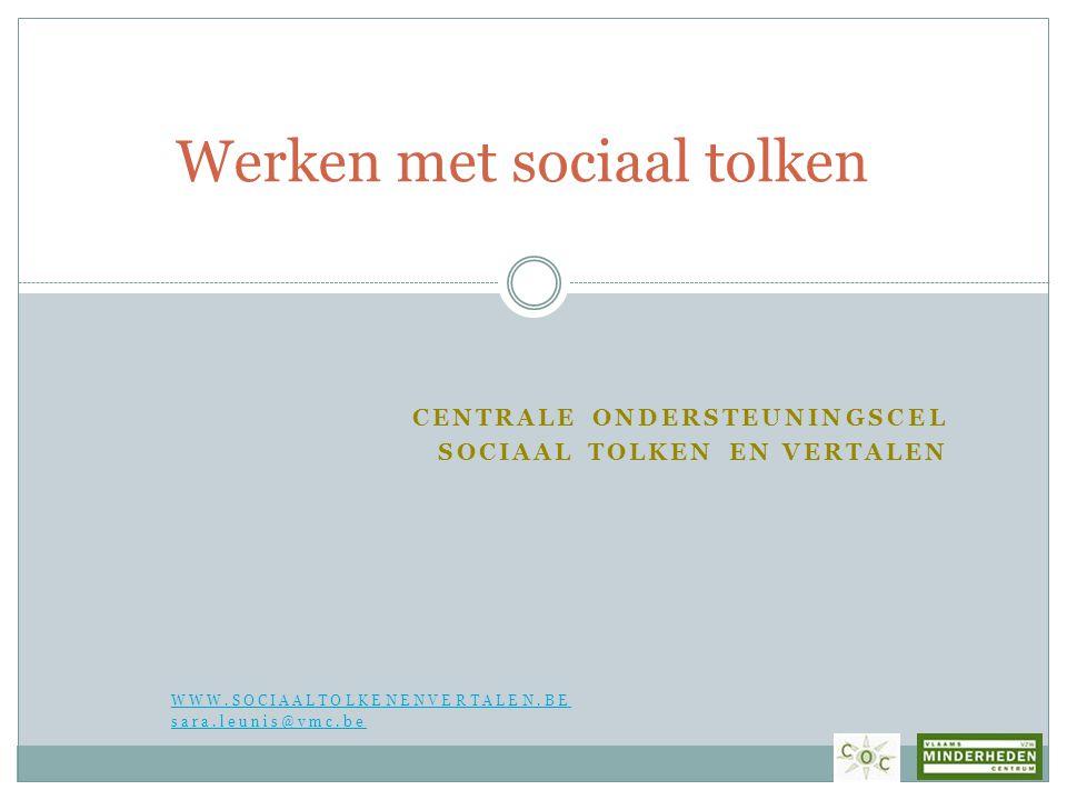 CENTRALE ONDERSTEUNINGSCEL SOCIAAL TOLKEN EN VERTALEN WWW.SOCIAALTOLKENENVERTALEN.BE sara.leunis@vmc.be Werken met sociaal tolken