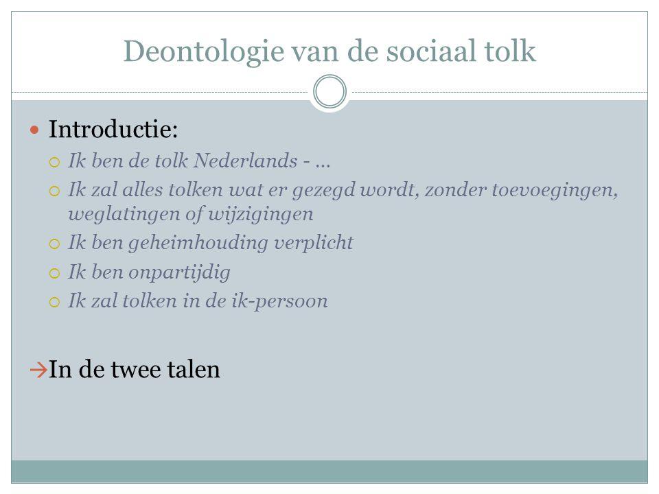 Deontologie van de sociaal tolk Introductie:  Ik ben de tolk Nederlands - …  Ik zal alles tolken wat er gezegd wordt, zonder toevoegingen, weglating