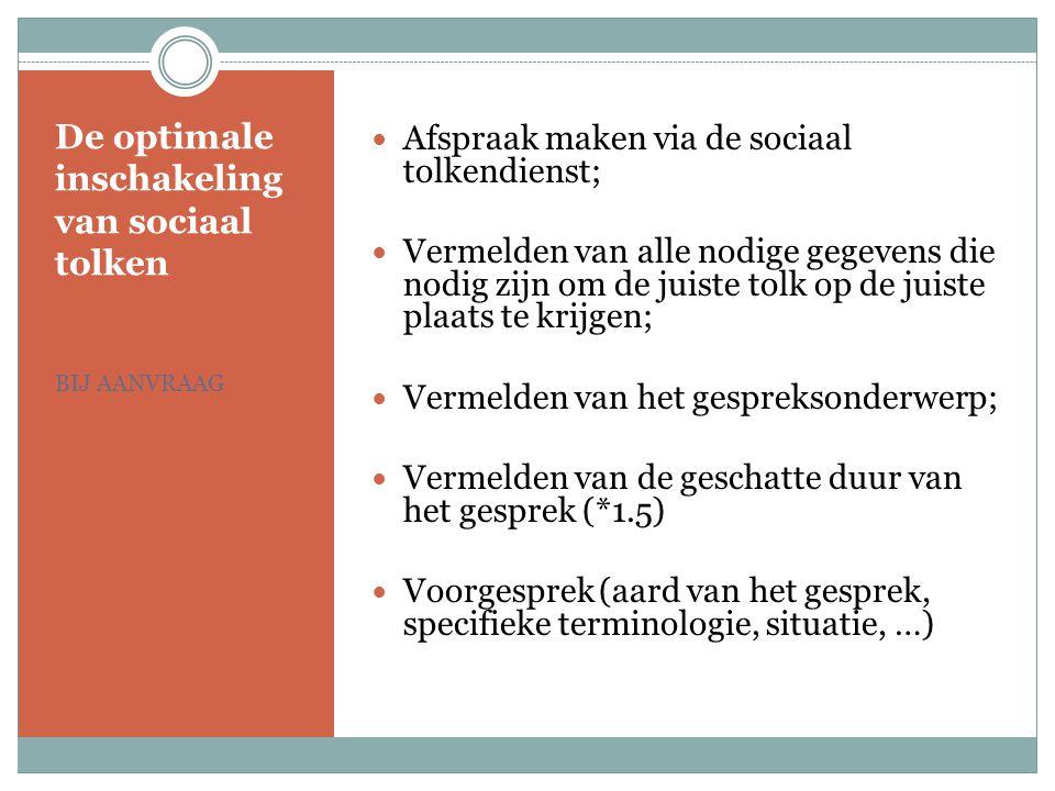 De optimale inschakeling van sociaal tolken BIJ AANVRAAG Afspraak maken via de sociaal tolkendienst; Vermelden van alle nodige gegevens die nodig zijn