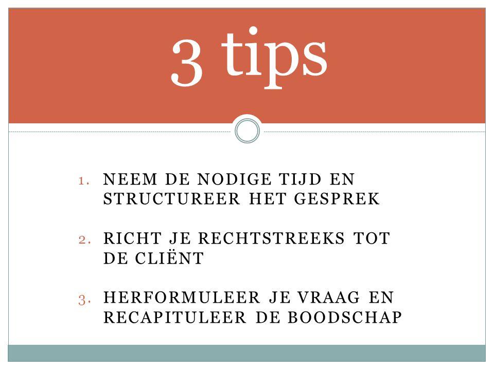 1. NEEM DE NODIGE TIJD EN STRUCTUREER HET GESPREK 2. RICHT JE RECHTSTREEKS TOT DE CLIËNT 3. HERFORMULEER JE VRAAG EN RECAPITULEER DE BOODSCHAP 3 tips