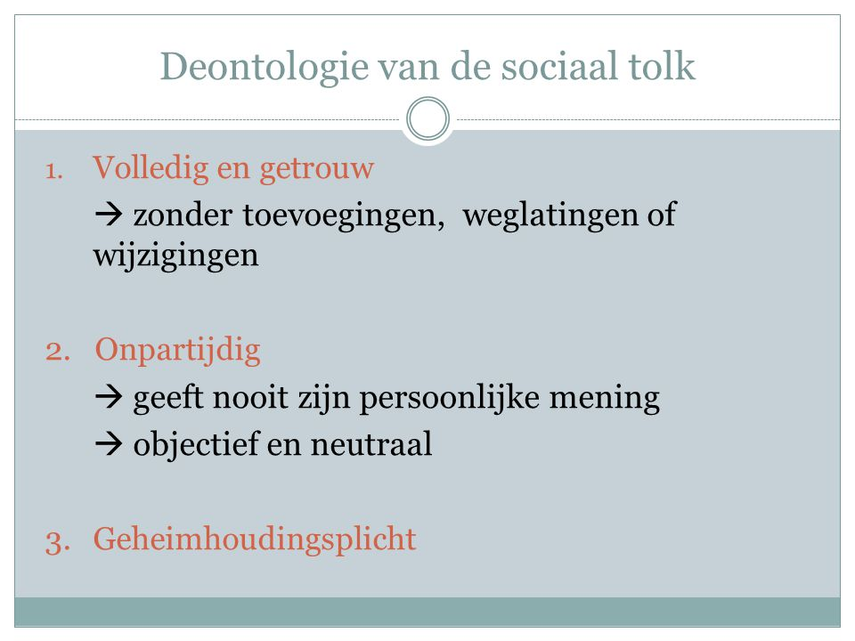 Deontologie van de sociaal tolk Introductie:  Ik ben de tolk Nederlands - …  Ik zal alles tolken wat er gezegd wordt, zonder toevoegingen, weglatingen of wijzigingen  Ik ben geheimhouding verplicht  Ik ben onpartijdig  Ik zal tolken in de ik-persoon  In de twee talen