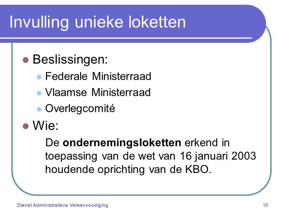 Dienst Administratieve Vereenvoudiging10 Invulling unieke loketten Beslissingen: Federale Ministerraad Vlaamse Ministerraad Overlegcomité Wie: De ondernemingsloketten erkend in toepassing van de wet van 16 januari 2003 houdende oprichting van de KBO.