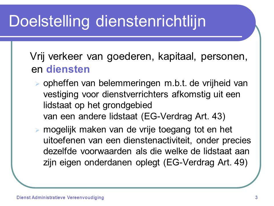 Dienst Administratieve Vereenvoudiging3 Doelstelling dienstenrichtlijn Vrij verkeer van goederen, kapitaal, personen, en diensten  opheffen van belemmeringen m.b.t.