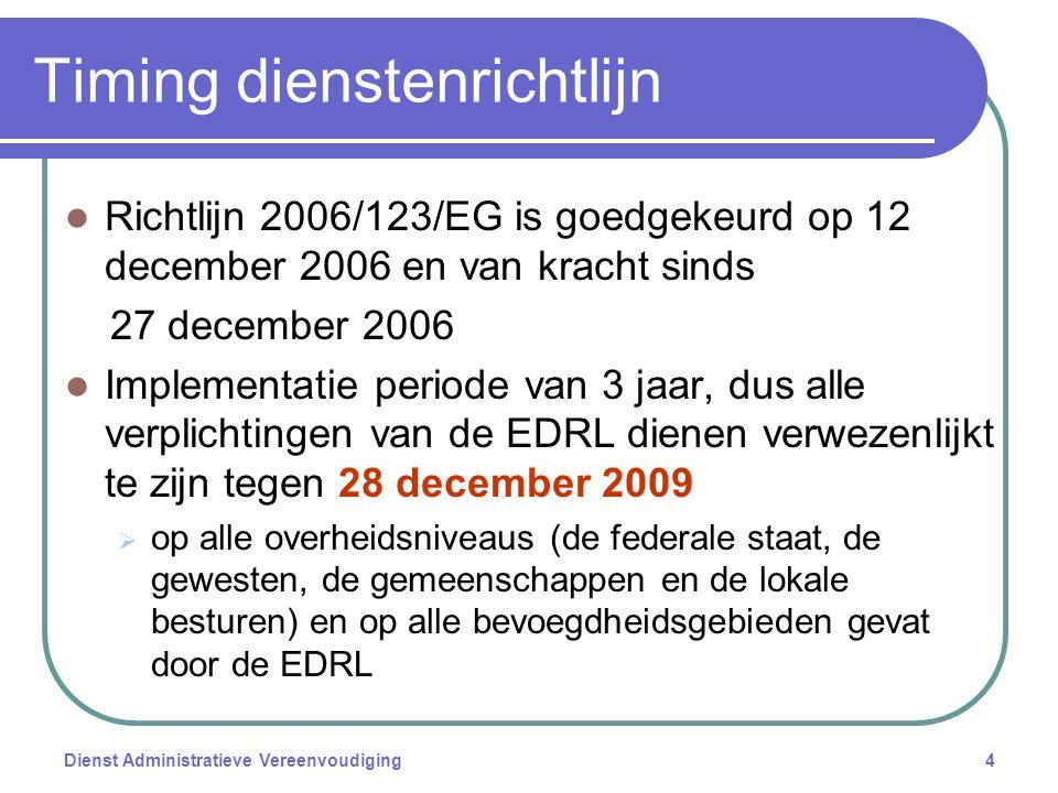 Dienst Administratieve Vereenvoudiging4 Timing dienstenrichtlijn Richtlijn 2006/123/EG is goedgekeurd op 12 december 2006 en van kracht sinds 27 december 2006 Implementatie periode van 3 jaar, dus alle verplichtingen van de EDRL dienen verwezenlijkt te zijn tegen 28 december 2009  op alle overheidsniveaus (de federale staat, de gewesten, de gemeenschappen en de lokale besturen) en op alle bevoegdheidsgebieden gevat door de EDRL