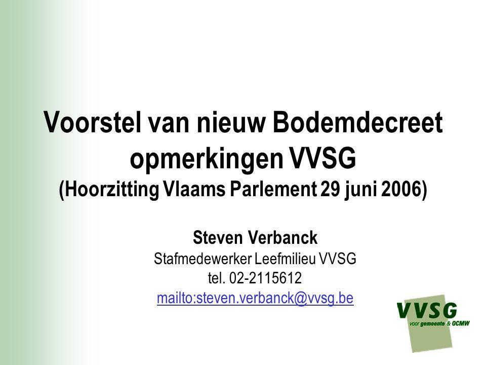 Voorstel van nieuw Bodemdecreet opmerkingen VVSG (Hoorzitting Vlaams Parlement 29 juni 2006) Steven Verbanck Stafmedewerker Leefmilieu VVSG tel.