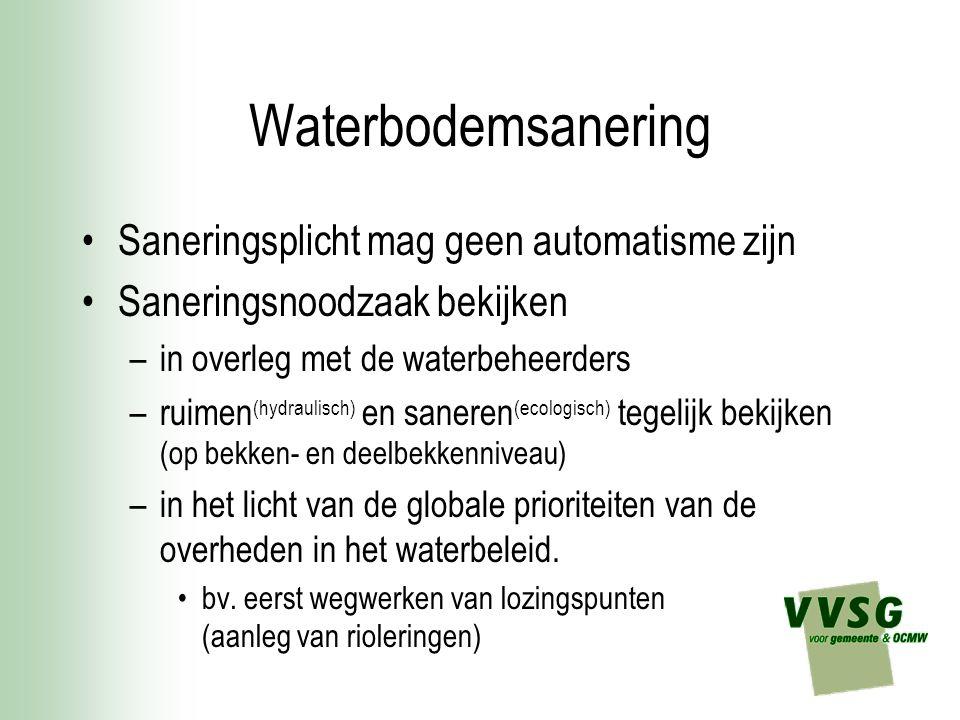 Waterbodemsanering Saneringsplicht mag geen automatisme zijn Saneringsnoodzaak bekijken –in overleg met de waterbeheerders –ruimen (hydraulisch) en saneren (ecologisch) tegelijk bekijken (op bekken- en deelbekkenniveau) –in het licht van de globale prioriteiten van de overheden in het waterbeleid.