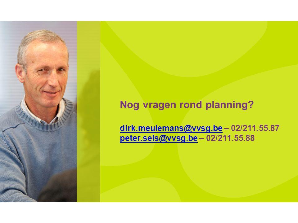 Nog vragen rond planning? dirk.meulemans@vvsg.be – 02/211.55.87 peter.sels@vvsg.be – 02/211.55.88 dirk.meulemans@vvsg.be peter.sels@vvsg.be