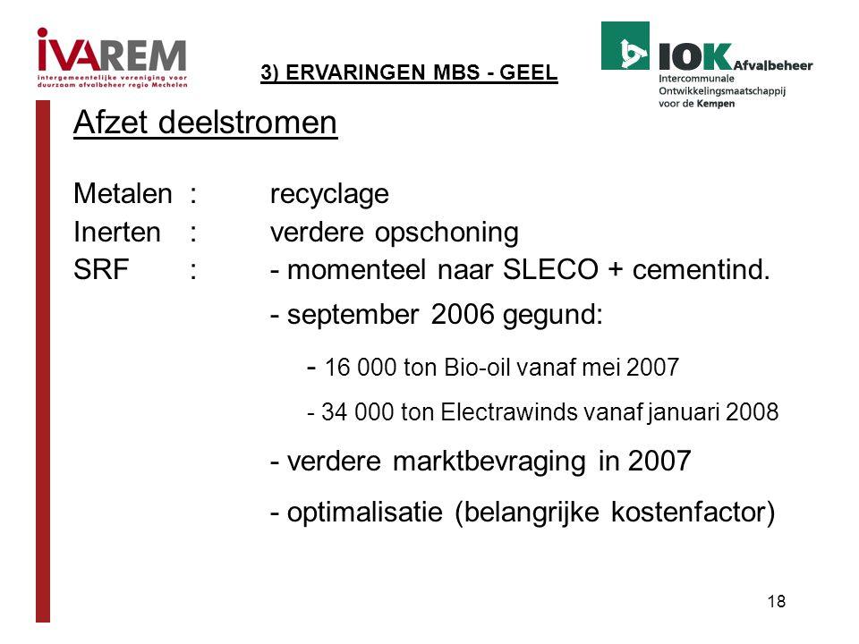 18 Afzet deelstromen Metalen:recyclage Inerten:verdere opschoning SRF:- momenteel naar SLECO + cementind. - september 2006 gegund: - 16 000 ton Bio-oi