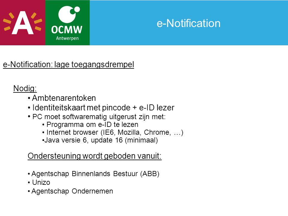e-Notification: lage toegangsdrempel Nodig: Ambtenarentoken Identiteitskaart met pincode + e-ID lezer PC moet softwarematig uitgerust zijn met: Programma om e-ID te lezen Internet browser (IE6, Mozilla, Chrome, …) Java versie 6, update 16 (minimaal) Ondersteuning wordt geboden vanuit: Agentschap Binnenlands Bestuur (ABB) Unizo Agentschap Ondernemen