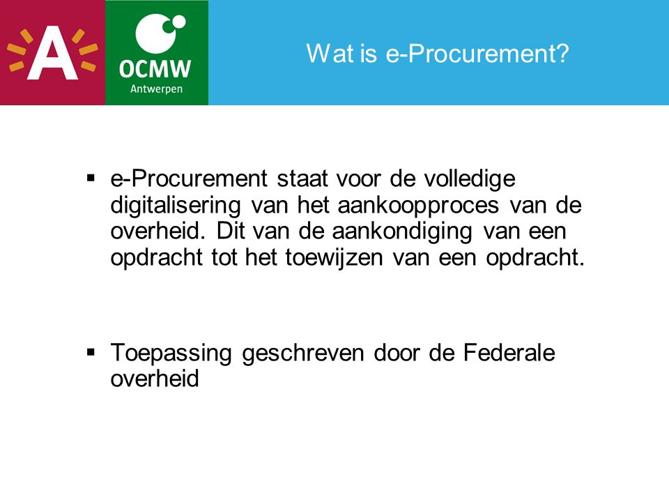 Wat is e-Procurement?  e-Procurement staat voor de volledige digitalisering van het aankoopproces van de overheid. Dit van de aankondiging van een op