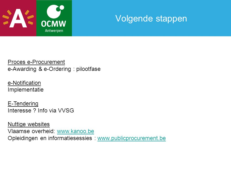 Volgende stappen Proces e-Procurement e-Awarding & e-Ordering : pilootfase e-Notification Implementatie E-Tendering Interesse ? Info via VVSG Nuttige