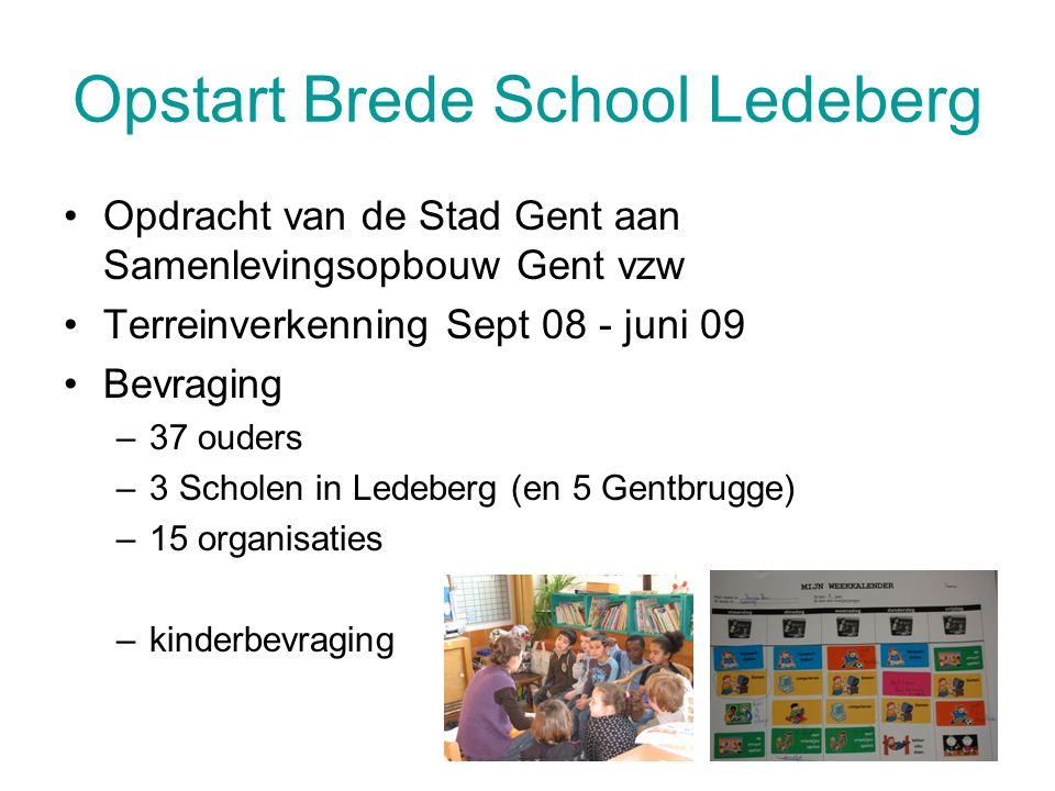 Opstart Brede School Ledeberg Opdracht van de Stad Gent aan Samenlevingsopbouw Gent vzw Terreinverkenning Sept 08 - juni 09 Bevraging –37 ouders –3 Sc