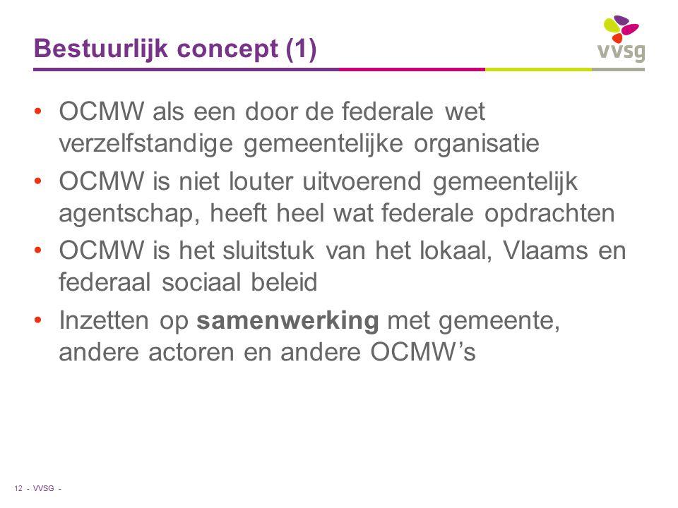 VVSG - Bestuurlijk concept (1) OCMW als een door de federale wet verzelfstandige gemeentelijke organisatie OCMW is niet louter uitvoerend gemeentelijk agentschap, heeft heel wat federale opdrachten OCMW is het sluitstuk van het lokaal, Vlaams en federaal sociaal beleid Inzetten op samenwerking met gemeente, andere actoren en andere OCMW's 12 -