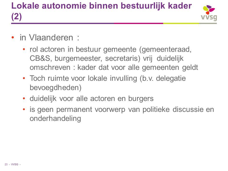 VVSG - Lokale autonomie binnen bestuurlijk kader (2) in Vlaanderen : rol actoren in bestuur gemeente (gemeenteraad, CB&S, burgemeester, secretaris) vrij duidelijk omschreven : kader dat voor alle gemeenten geldt Toch ruimte voor lokale invulling (b.v.