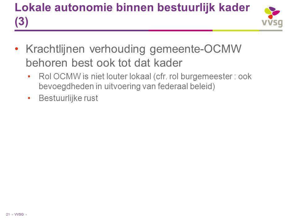 VVSG - Lokale autonomie binnen bestuurlijk kader (3) Krachtlijnen verhouding gemeente-OCMW behoren best ook tot dat kader Rol OCMW is niet louter lokaal (cfr.