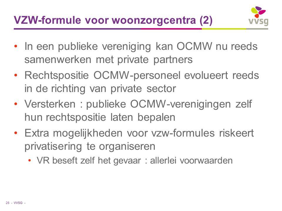 VVSG - VZW-formule voor woonzorgcentra (2) In een publieke vereniging kan OCMW nu reeds samenwerken met private partners Rechtspositie OCMW-personeel evolueert reeds in de richting van private sector Versterken : publieke OCMW-verenigingen zelf hun rechtspositie laten bepalen Extra mogelijkheden voor vzw-formules riskeert privatisering te organiseren VR beseft zelf het gevaar : allerlei voorwaarden 26 -
