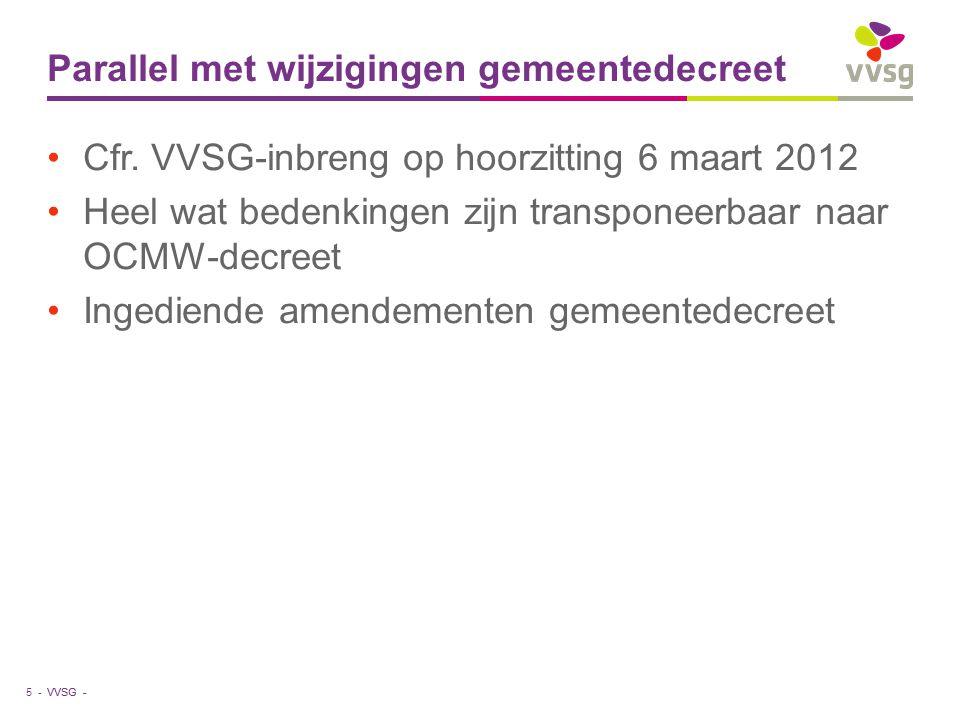 VVSG - Parallel met wijzigingen gemeentedecreet Cfr. VVSG-inbreng op hoorzitting 6 maart 2012 Heel wat bedenkingen zijn transponeerbaar naar OCMW-decr