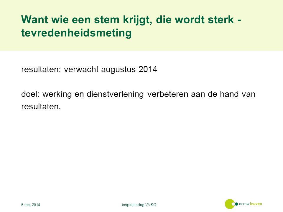 Want wie een stem krijgt, die wordt sterk - tevredenheidsmeting 6 mei 2014inspiratiedag VVSG resultaten: verwacht augustus 2014 doel: werking en dienstverlening verbeteren aan de hand van resultaten.