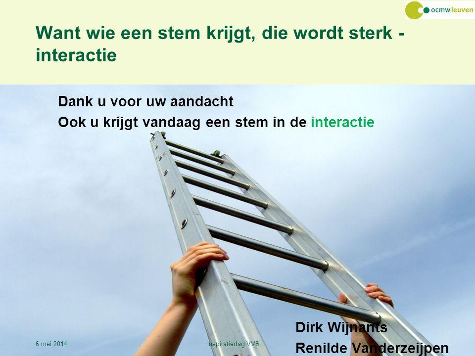 Want wie een stem krijgt, die wordt sterk - interactie Dank u voor uw aandacht Ook u krijgt vandaag een stem in de interactie Dirk Wijnants Renilde Vanderzeijpen 6 mei 2014inspiratiedag VVS