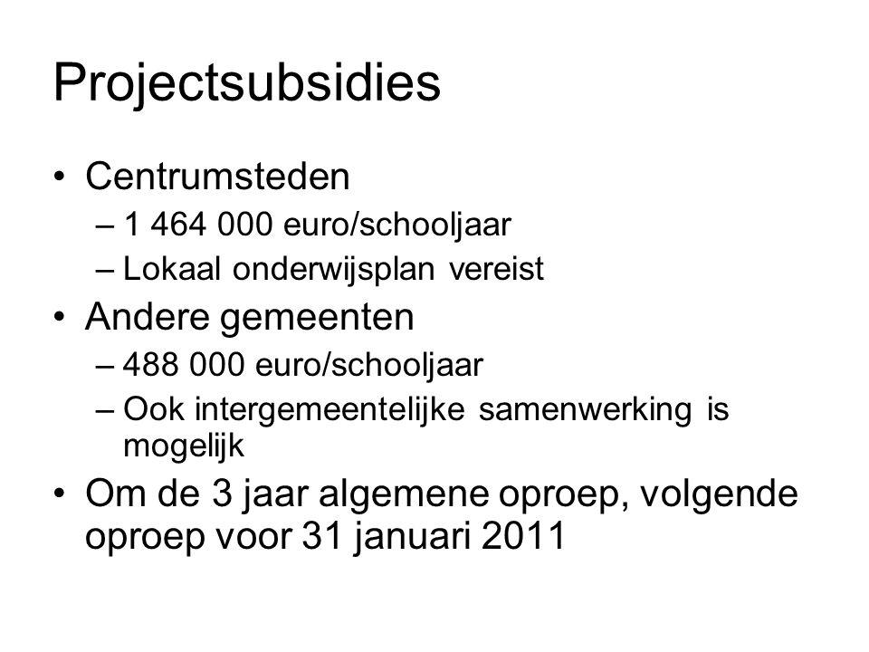 Projectsubsidies Centrumsteden –1 464 000 euro/schooljaar –Lokaal onderwijsplan vereist Andere gemeenten –488 000 euro/schooljaar –Ook intergemeentelijke samenwerking is mogelijk Om de 3 jaar algemene oproep, volgende oproep voor 31 januari 2011