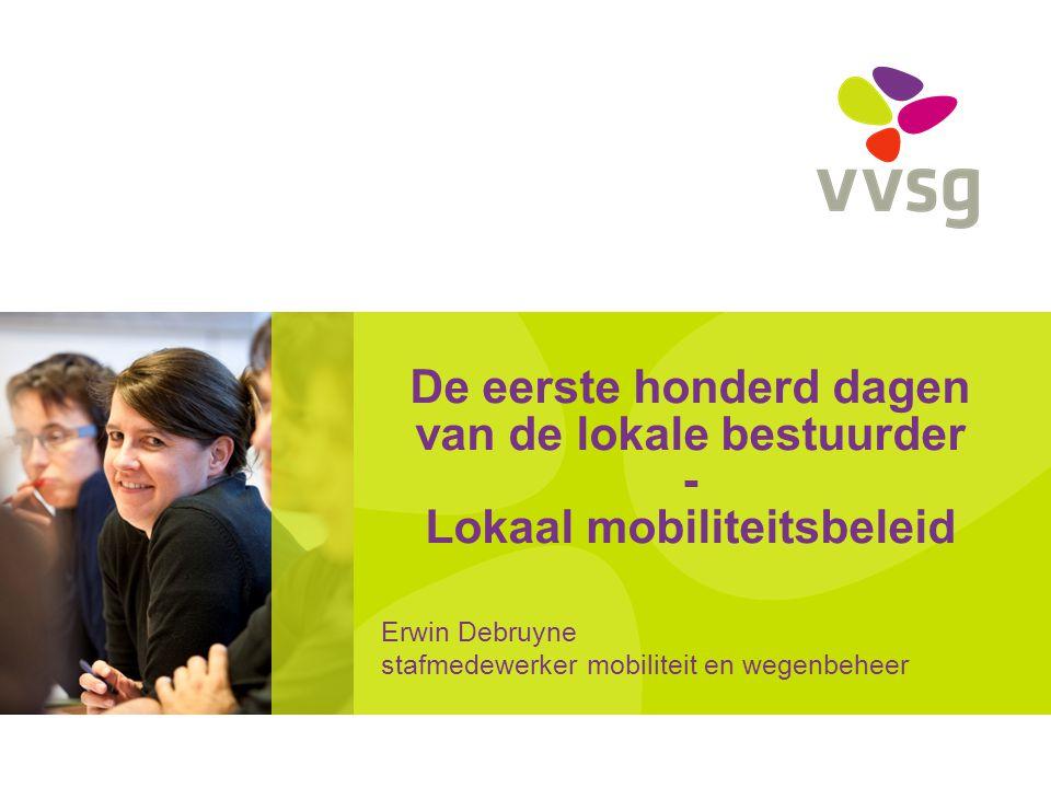De eerste honderd dagen van de lokale bestuurder - Lokaal mobiliteitsbeleid Erwin Debruyne stafmedewerker mobiliteit en wegenbeheer