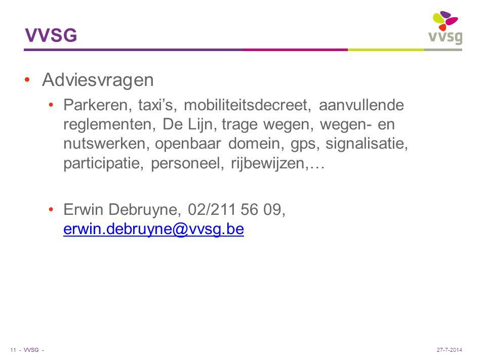 VVSG - VVSG Adviesvragen Parkeren, taxi's, mobiliteitsdecreet, aanvullende reglementen, De Lijn, trage wegen, wegen- en nutswerken, openbaar domein, gps, signalisatie, participatie, personeel, rijbewijzen,… Erwin Debruyne, 02/211 56 09, erwin.debruyne@vvsg.be erwin.debruyne@vvsg.be 11 -27-7-2014