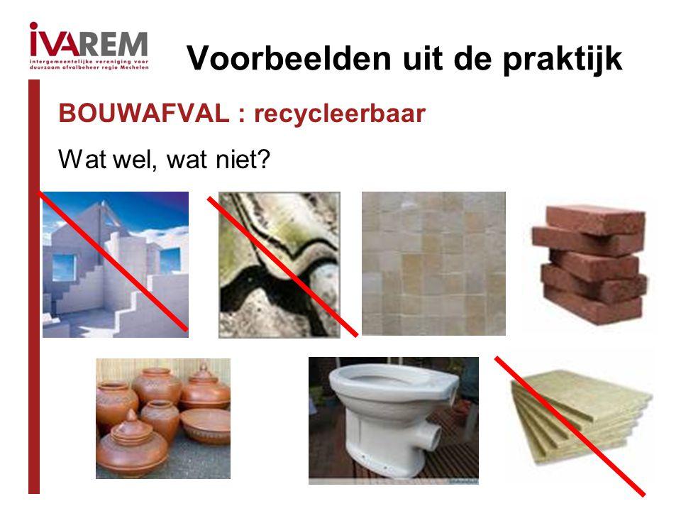 Voorbeelden uit de praktijk BOUWAFVAL : recycleerbaar Wat wel, wat niet