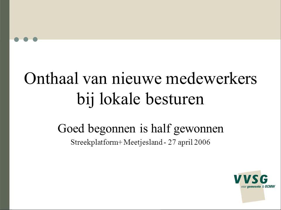 Onthaal van nieuwe medewerkers bij lokale besturen Goed begonnen is half gewonnen Streekplatform+ Meetjesland - 27 april 2006