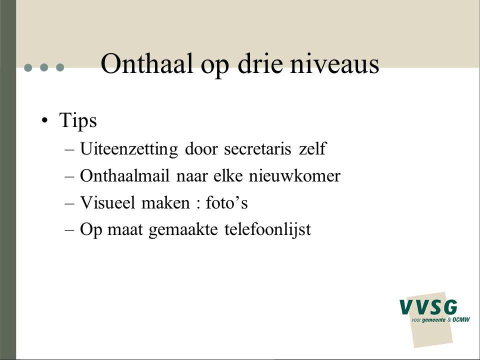 Onthaal op drie niveaus Tips –Uiteenzetting door secretaris zelf –Onthaalmail naar elke nieuwkomer –Visueel maken : foto's –Op maat gemaakte telefoonl
